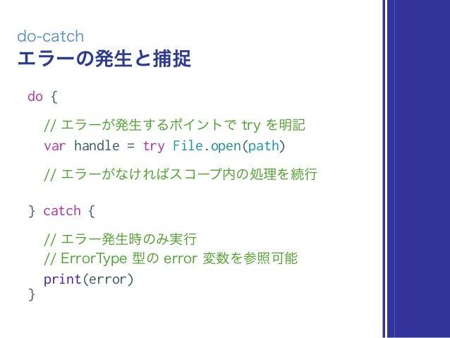 エラーの発生と捕捉 do-catch do { // エラーが発生するポイントで try を明記 var handle = try File.open(path) // エラーがなければスコープ内の処理を続行 } catch { // エラー発...