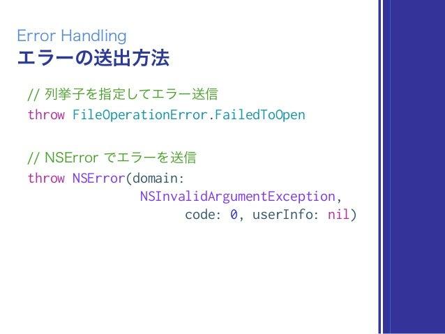 エラーの送出方法 Error Handling // 列挙子を指定してエラー送信 throw FileOperationError.FailedToOpen // NSError でエラーを送信 throw NSError(domain: NS...