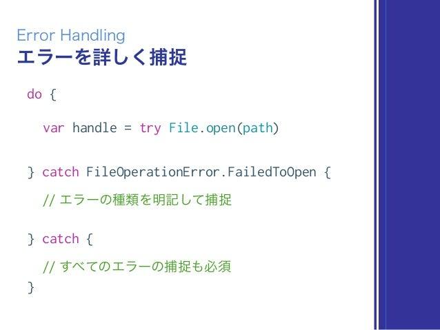 エラーを詳しく捕捉 Error Handling do { var handle = try File.open(path) } catch FileOperationError.FailedToOpen { // エラーの種類を明記して捕捉 ...