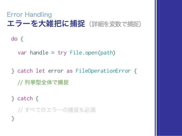 エラーを大雑把に捕捉(詳細を変数で捕捉) Error Handling do { var handle = try File.open(path) } catch let error as FileOperationError { // 列挙型...