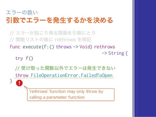 引数でエラーを発生するかを決める エラーの扱い // エラーが起こり得る関数を引数にとり // 関数リストの後に rethrows を明記 func execute(f:() throws -> Void) rethrows -> Strin...