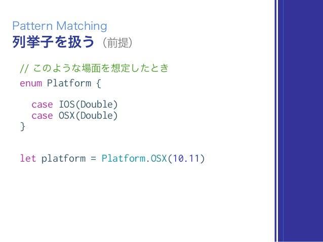 列挙子を扱う(前提) Pattern Matching // このような場面を想定したとき enum Platform { case IOS(Double) case OSX(Double) } let platform = Platform....