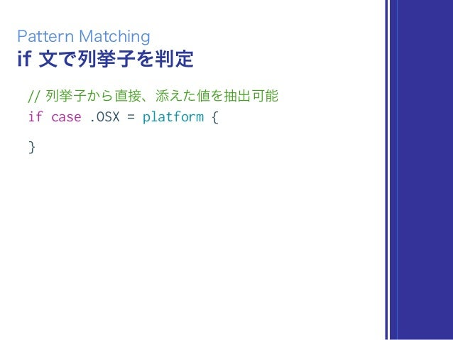 if 文で列挙子を判定 Pattern Matching // 列挙子から直接、添えた値を抽出可能 if case .OSX = platform { }
