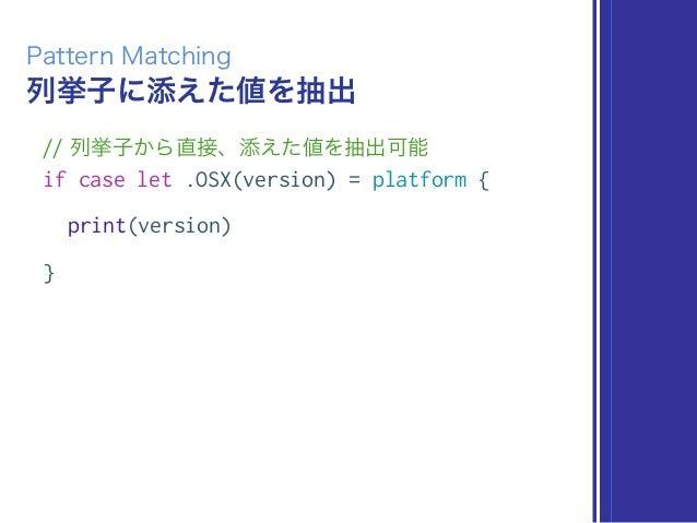 列挙子に添えた値を抽出 Pattern Matching // 列挙子から直接、添えた値を抽出可能 if case let .OSX(version) = platform { print(version) }