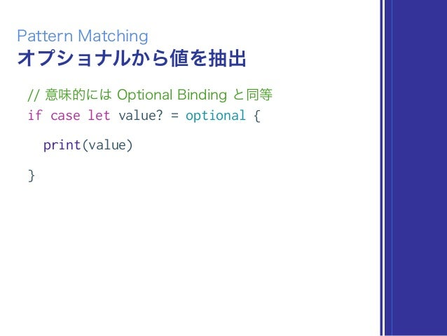 オプショナルから値を抽出 Pattern Matching // 意味的には Optional Binding と同等 if case let value? = optional { print(value) }