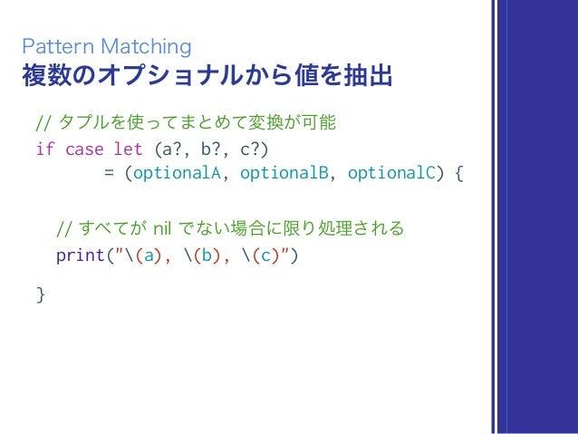 複数のオプショナルから値を抽出 Pattern Matching // タプルを使ってまとめて変換が可能 if case let (a?, b?, c?) = (optionalA, optionalB, optionalC) { // すべて...