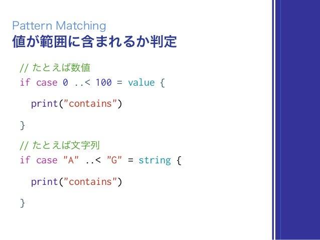 """値が範囲に含まれるか判定 Pattern Matching // たとえば数値 if case 0 ..< 100 = value { print(""""contains"""") } // たとえば文字列 if case """"A"""" ..< """"G"""" = s..."""