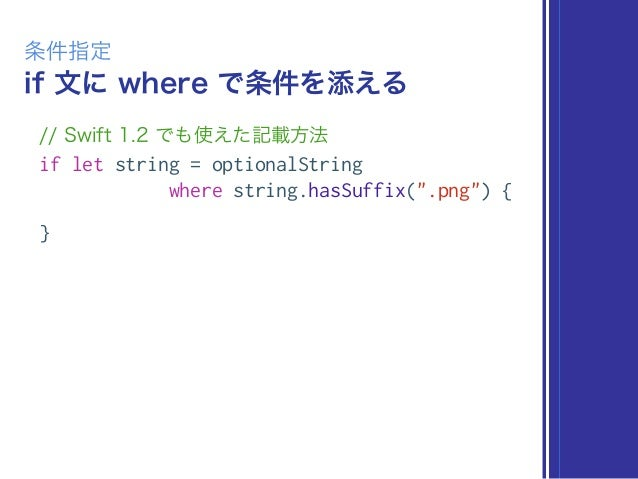 """if 文に where で条件を添える 条件指定 // Swift 1.2 でも使えた記載方法 if let string = optionalString where string.hasSuffix("""".png"""") { }"""