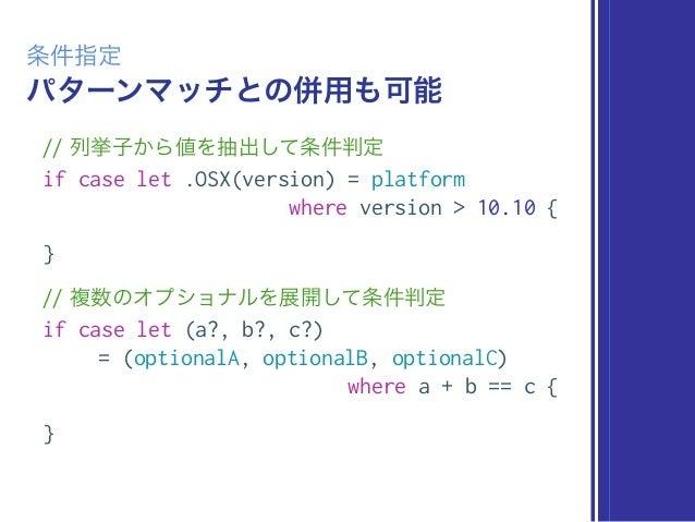 パターンマッチとの併用も可能 条件指定 // 列挙子から値を抽出して条件判定 if case let .OSX(version) = platform where version > 10.10 { } // 複数のオプショナルを展開して条件判...