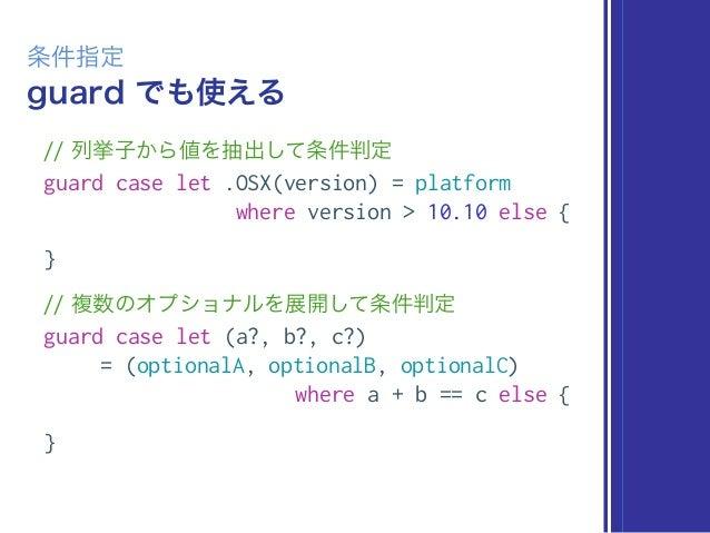 guard でも使える 条件指定 // 列挙子から値を抽出して条件判定 guard case let .OSX(version) = platform where version > 10.10 else { } // 複数のオプショナルを展開...