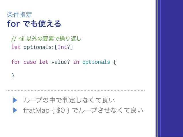 for でも使える 条件指定 // nil 以外の要素で繰り返し let optionals:[Int?] for case let value? in optionals { } ▶ ループの中で判定しなくて良い ▶ fratMap { $0...