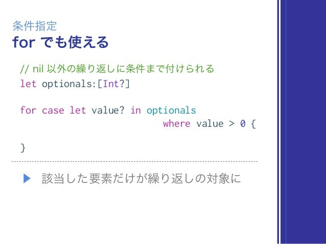 for でも使える 条件指定 // nil 以外の繰り返しに条件まで付けられる let optionals:[Int?] for case let value? in optionals where value > 0 { } ▶ 該当した要素...