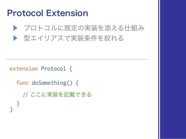 ▶ プロトコルに既定の実装を添える仕組み ▶ 型エイリアスで実装条件を絞れる Protocol Extension extension Protocol { func doSomething() { // ここに実装を記載できる } }