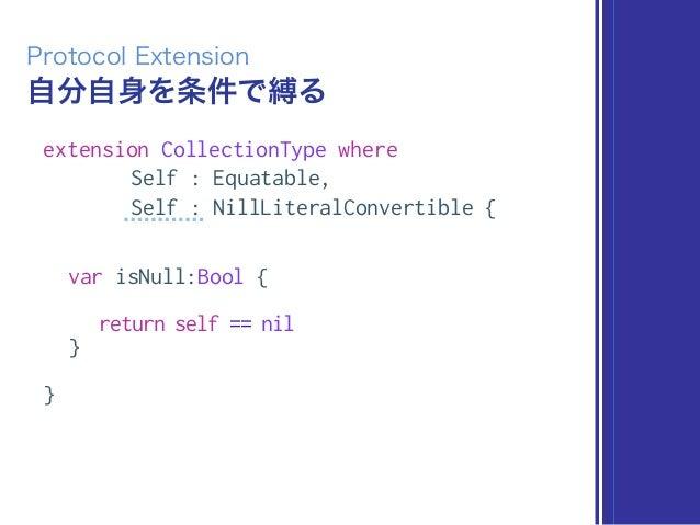自分自身を条件で縛る Protocol Extension extension CollectionType where Self : Equatable, Self : NillLiteralConvertible { var isNull:...