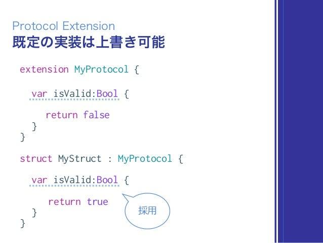 既定の実装は上書き可能 Protocol Extension extension MyProtocol { var isValid:Bool { return false } } struct MyStruct : MyProtocol { v...