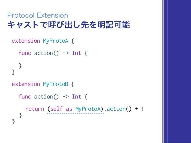 キャストで呼び出し先を明記可能 Protocol Extension extension MyProtoA { func action() -> Int { } } extension MyProtoB { func action() -> I...