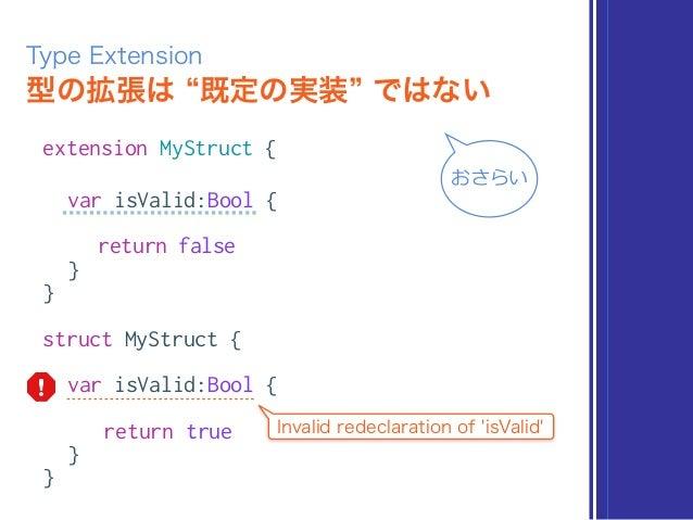 型の拡張は 既定の実装 ではない Type Extension extension MyStruct { var isValid:Bool { return false } } struct MyStruct { var isValid:Boo...