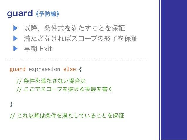 ▶ 以降、条件式を満たすことを保証 ▶ 満たさなければスコープの終了を保証 ▶ 早期 Exit guard《予防線》 guard expression else { // 条件を満たさない場合は // ここでスコープを抜ける実装を書く } /...