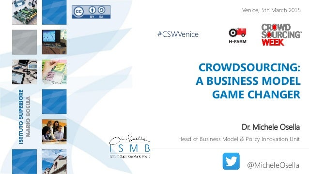 CROWDSOURCING: A BUSINESS MODEL GAME CHANGER Dr. Michele Osella Head of Business Model & Policy Innovation Unit @MicheleOs...