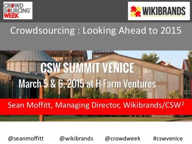 Crowdsourcing : Looking Ahead to 2015 Sean Moffitt, Managing Director, Wikibrands/CSW2 @seanmoffitt @wikibrands @crowdweek...