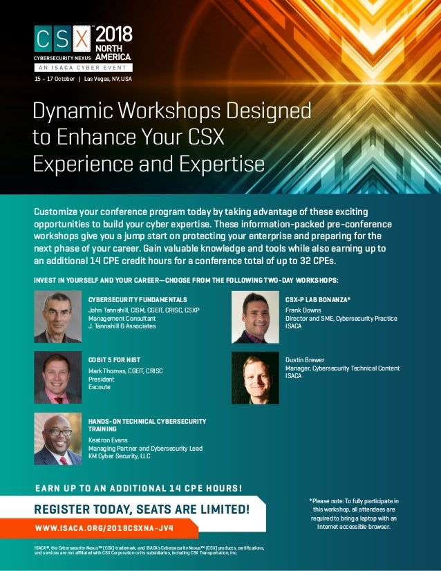 Dynamic Workshops Designed to Enhance Your CSX Experience and Expertise WWW.ISACA.ORG/2018CSXNA-JV4 EARN UP TO AN ADDITION...