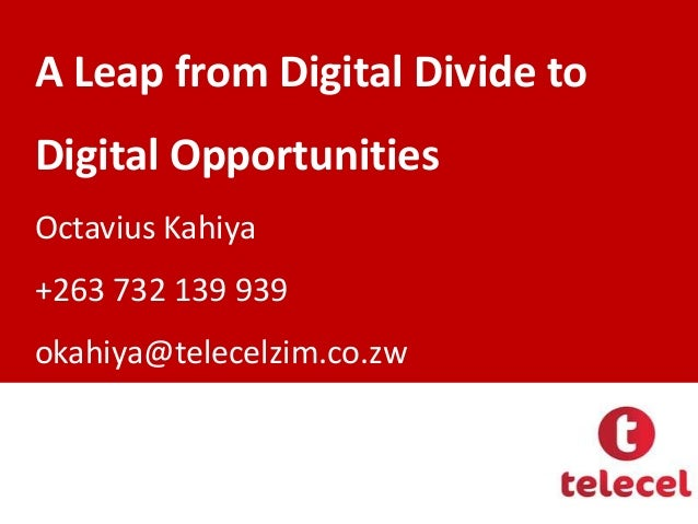 A Leap from Digital Divide to  Digital Opportunities Octavius Kahiya  +263 732 139 939 okahiya@telecelzim.co.zw
