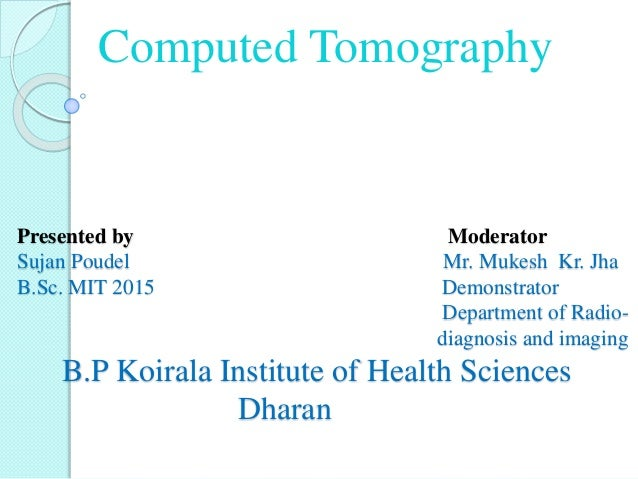 Presented by Moderator Sujan Poudel Mr. Mukesh Kr. Jha B.Sc. MIT 2015 Demonstrator Department of Radio- diagnosis and imag...