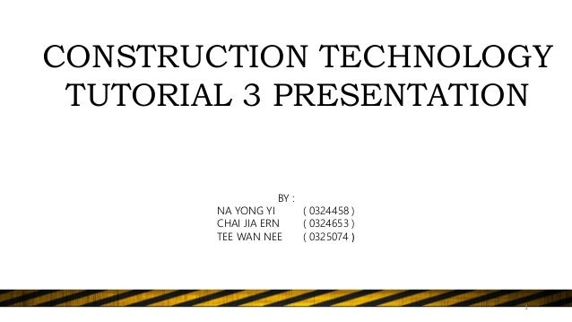 CONSTRUCTION TECHNOLOGY TUTORIAL 3 PRESENTATION BY : NA YONG YI ( 0324458 ) CHAI JIA ERN ( 0324653 ) TEE WAN NEE ( 0325074...