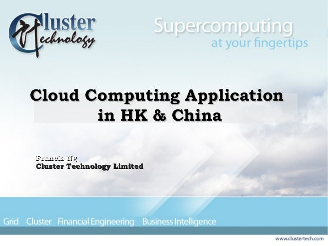 Cloud Computing ApplicationCloud Computing Application in HK & Chinain HK & China Francis NgFrancis Ng Cluster Technology ...