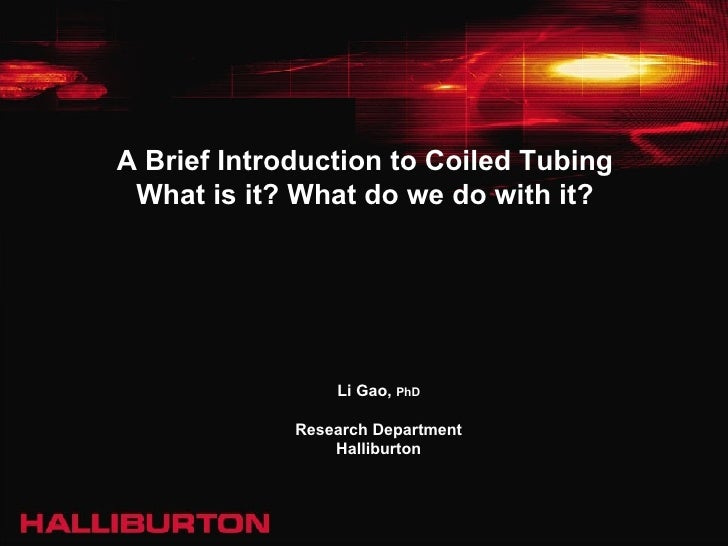 A Brief Introduction to Coiled Tubing What is it? What do we do with it? Li Gao,  PhD Research Department Halliburton