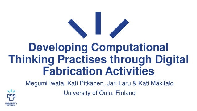 Developing Computational Thinking Practises through Digital Fabrication Activities Megumi Iwata, Kati Pitkänen, Jari Laru ...