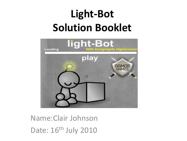 Light-Bot Solution Booklet Name:Clair Johnson Date: 16th July 2010
