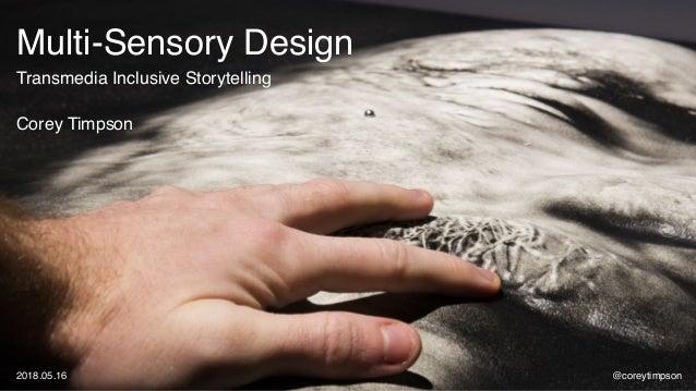 Multi-Sensory Design Transmedia Inclusive Storytelling Corey Timpson @coreytimpson2018.05.16