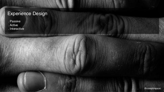 . Passive . Active . Interactive Experience Design @coreytimpson