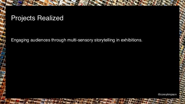 Engaging audiences through multi-sensory storytelling in exhibitions. Projects Realized @coreytimpson