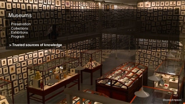 . Preservation . Collections . Exhibitions . Program > Trusted sources of knowledge Museums @coreytimpson