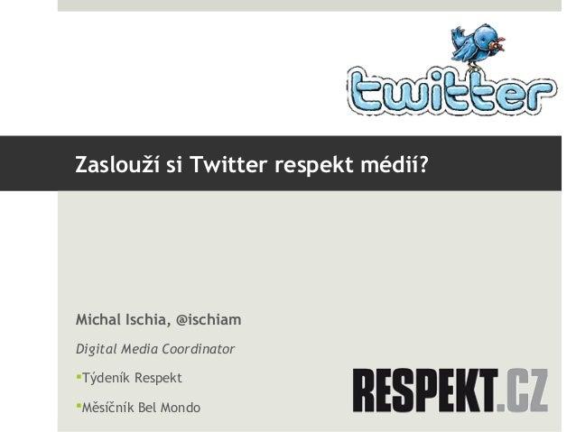 Zaslouží si Twitter respekt médií?Michal Ischia, @ischiamDigital Media CoordinatorTýdeník RespektMěsíčník Bel Mondo