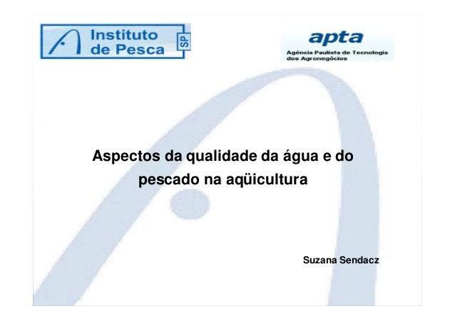 Aspectos da qualidade da água e do  pescado na aqüicultura  Suzana Sendacz