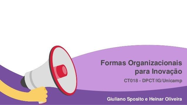 Formas Organizacionais  para Inovação  CT018 - DPCT/IG/Unicamp  Giuliano Sposito e Heinar Oliveira
