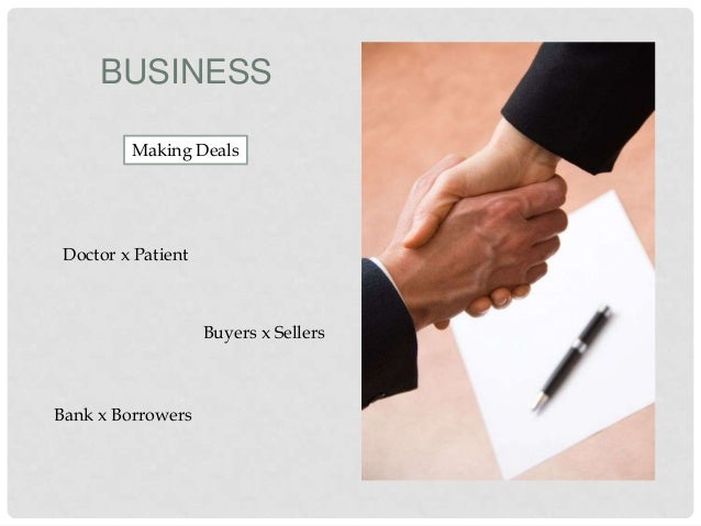 BUSINESS Making Deals  Doctor x Patient  Buyers x Sellers  Bank x Borrowers