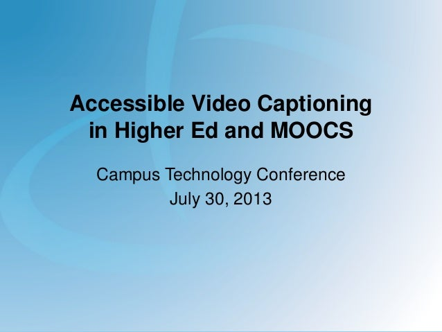 Accessible Video Captioning in Higher Ed and MOOCS Campus Technology Conference July 30, 2013