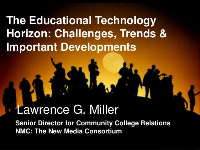 Lawrence G. Miller Senior Director for Community College Relations NMC: The New Media Consortium The Educational Technolog...