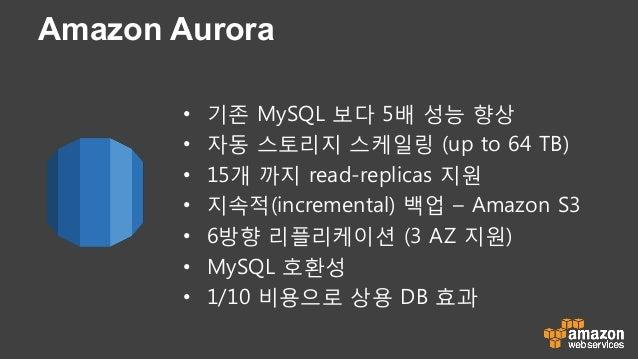Amazon Aurora • 기존 MySQL 보다 5배 성능 향상 • 자동 스토리지 스케일링 (up to 64 TB) • 15개 까지 read-replicas 지원 • 지속적(incremental) 백업 – Am...