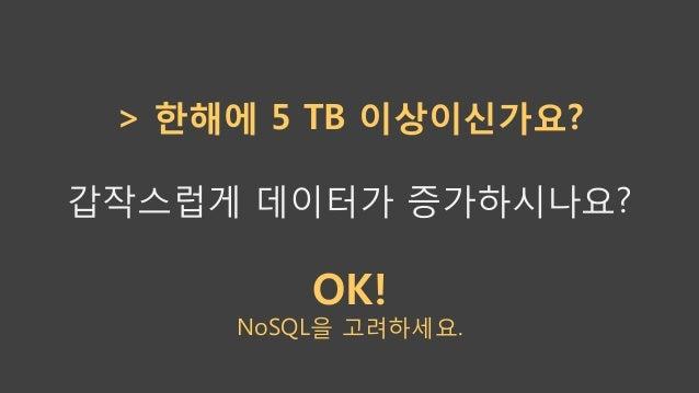 > 한해에 5 TB 이상이신가요? 갑작스럽게 데이터가 증가하시나요? OK! NoSQL을 고려하세요.