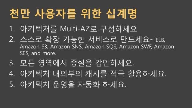 6. 한곳에 모니터링/로깅/통계 처리를 구축하세요. 7. 서비스를 작게 쪼개서 MicroServices 아키텍쳐를 구성하세요. 8. 오토스케일링 적극 사용하세요. 9. 직접 만들지 말고 AWS 서비스를 활용하세요...