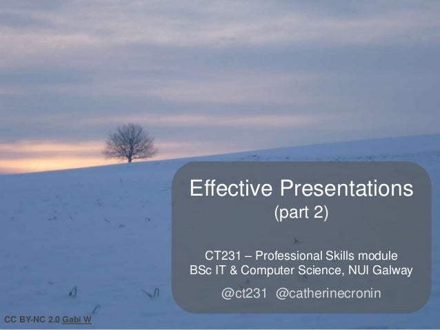 Effective Presentations (part 2) CT231 – Professional Skills module BSc IT & Computer Science, NUI Galway  @ct231 @catheri...