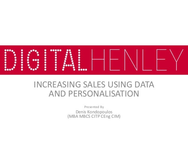 INCREASING SALES USING DATA AND PERSONALISATION Presented By Denis Kondopoulos (MBA MBCS CITP CEng CIM)