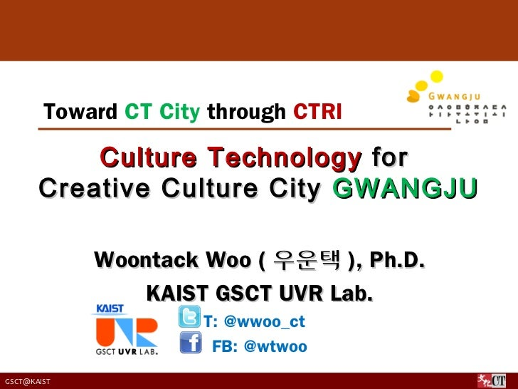 Toward CT City through CTRI           Culture Technology for       Creative Culture City GWANGJU             Woontack Woo ...