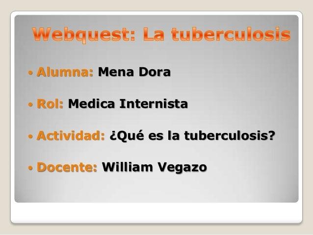    Alumna: Mena Dora   Rol: Medica Internista   Actividad: ¿Qué es la tuberculosis?   Docente: William Vegazo