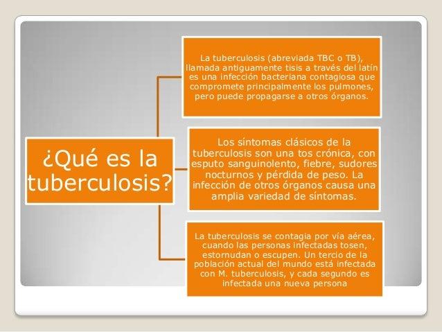 La tuberculosis (abreviada TBC o TB),                llamada antiguamente tisis a través del latín                 es una ...